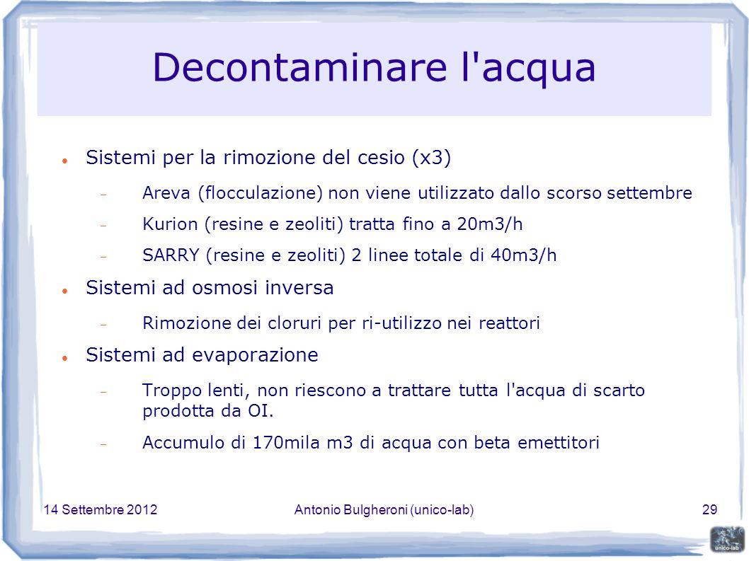 14 Settembre 2012Antonio Bulgheroni (unico-lab)29 Decontaminare l acqua Sistemi per la rimozione del cesio (x3) Areva (flocculazione) non viene utilizzato dallo scorso settembre Kurion (resine e zeoliti) tratta fino a 20m3/h SARRY (resine e zeoliti) 2 linee totale di 40m3/h Sistemi ad osmosi inversa Rimozione dei cloruri per ri-utilizzo nei reattori Sistemi ad evaporazione Troppo lenti, non riescono a trattare tutta l acqua di scarto prodotta da OI.