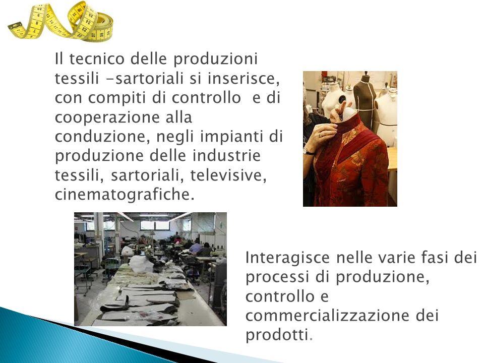 Il tecnico delle produzioni tessili -sartoriali si inserisce, con compiti di controllo e di cooperazione alla conduzione, negli impianti di produzione delle industrie tessili, sartoriali, televisive, cinematografiche.