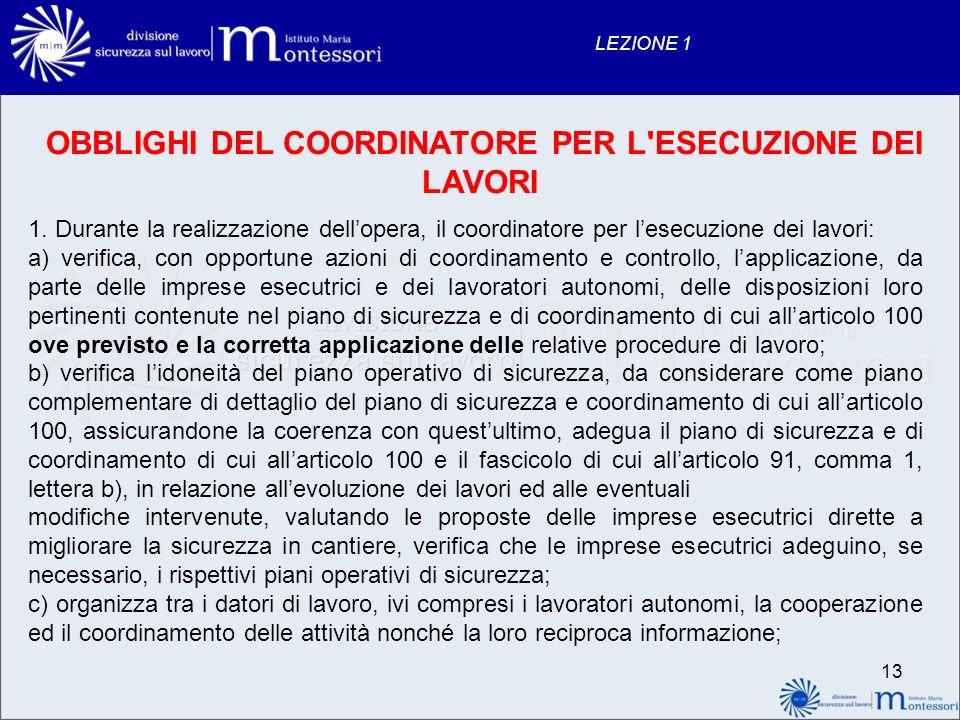 13 LEZIONE 1 OBBLIGHI DEL COORDINATORE PER L'ESECUZIONE DEI LAVORI 1. Durante la realizzazione dellopera, il coordinatore per lesecuzione dei lavori: