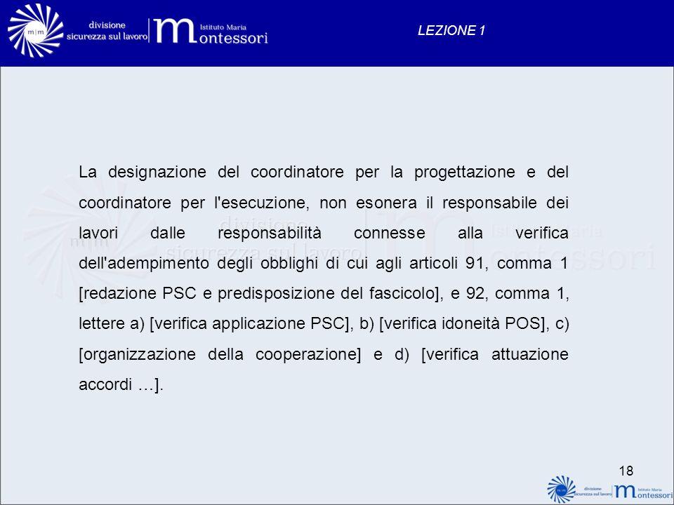 18 LEZIONE 1 La designazione del coordinatore per la progettazione e del coordinatore per l'esecuzione, non esonera il responsabile dei lavori dalle r