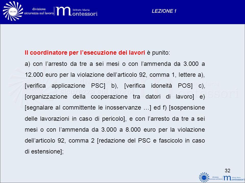 32 LEZIONE 1 Il coordinatore per lesecuzione dei lavori è punito: a) con larresto da tre a sei mesi o con lammenda da 3.000 a 12.000 euro per la viola