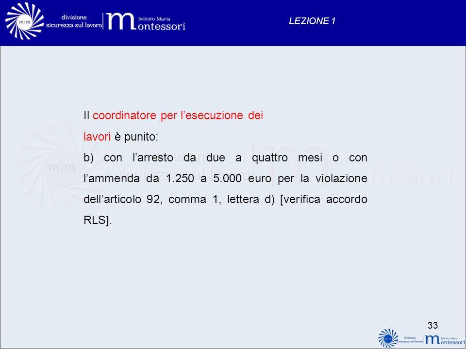 33 LEZIONE 1 Il coordinatore per lesecuzione dei lavori è punito: b) con larresto da due a quattro mesi o con lammenda da 1.250 a 5.000 euro per la vi