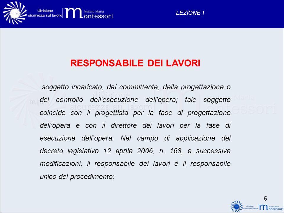 5 LEZIONE 1 RESPONSABILE DEI LAVORI soggetto incaricato, dal committente, della progettazione o del controllo dell'esecuzione dell'opera; tale soggett
