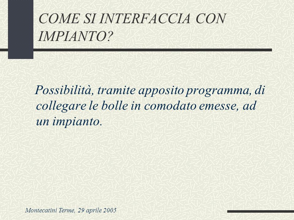Montecatini Terme, 29 aprile 2005 COME SI INTERFACCIA CON IMPIANTO? Possibilità, tramite apposito programma, di collegare le bolle in comodato emesse,