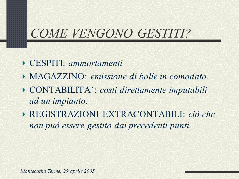 Montecatini Terme, 29 aprile 2005 COME VENGONO GESTITI? CESPITI: ammortamenti MAGAZZINO: emissione di bolle in comodato. CONTABILITA: costi direttamen