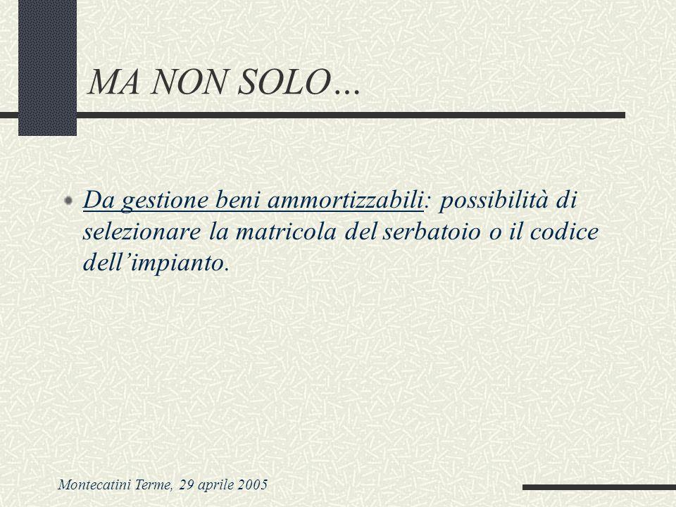 Montecatini Terme, 29 aprile 2005 MA NON SOLO… Da gestione beni ammortizzabili: possibilità di selezionare la matricola del serbatoio o il codice dell