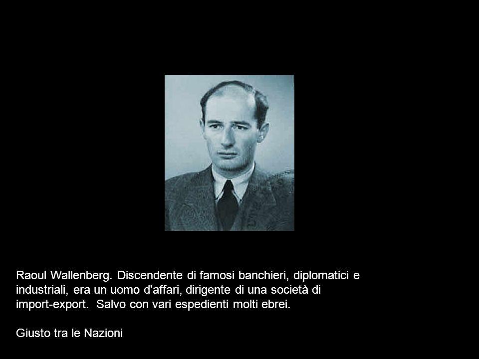 Raoul Wallenberg. Discendente di famosi banchieri, diplomatici e industriali, era un uomo d'affari, dirigente di una società di import-export. Salvo c