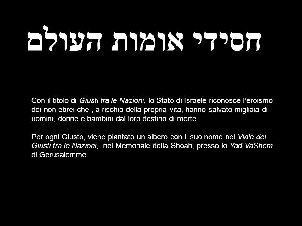 חסידי אומות העולם Con il titolo di Giusti tra le Nazioni, lo Stato di Israele riconosce leroismo dei non ebrei che, a rischio della propria vita, hann