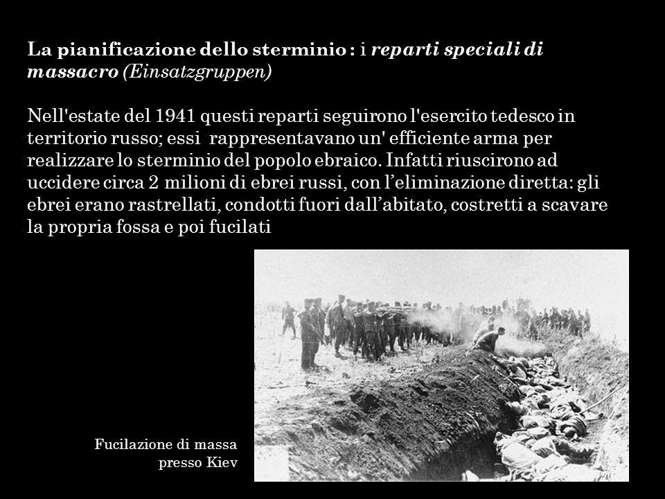 La pianificazione dello sterminio : i reparti speciali di massacro (Einsatzgruppen) Nell'estate del 1941 questi reparti seguirono l'esercito tedesco i