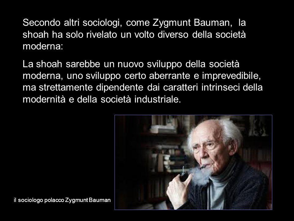 Secondo altri sociologi, come Zygmunt Bauman, la shoah ha solo rivelato un volto diverso della società moderna: La shoah sarebbe un nuovo sviluppo del