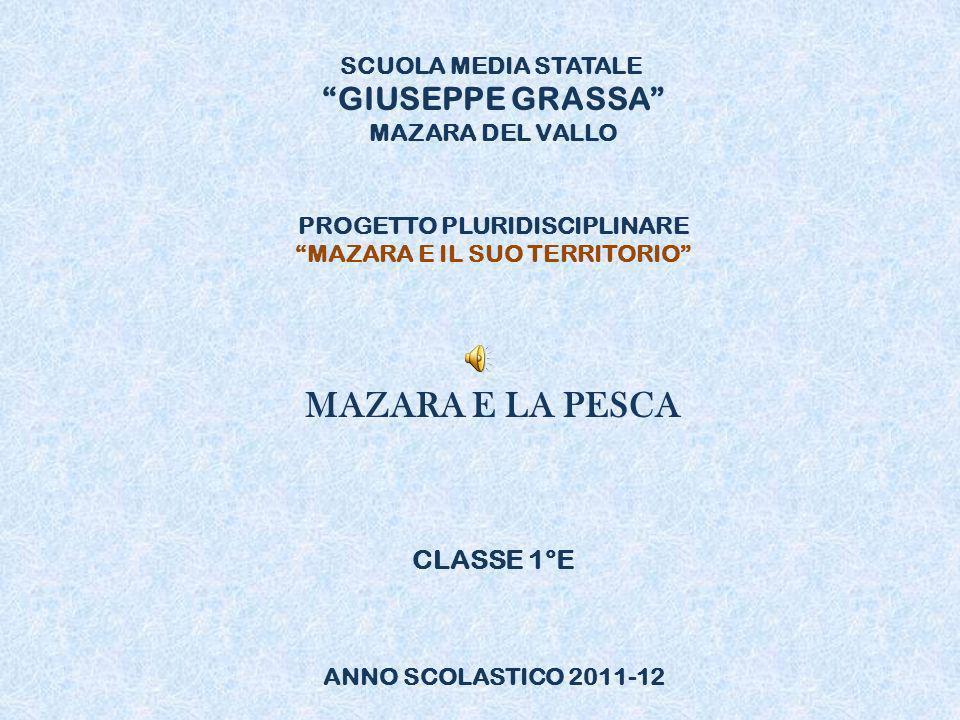 SCUOLA MEDIA STATALE GIUSEPPE GRASSA MAZARA DEL VALLO PROGETTO PLURIDISCIPLINARE MAZARA E IL SUO TERRITORIO MAZARA E LA PESCA CLASSE 1°E ANNO SCOLASTICO 2011-12