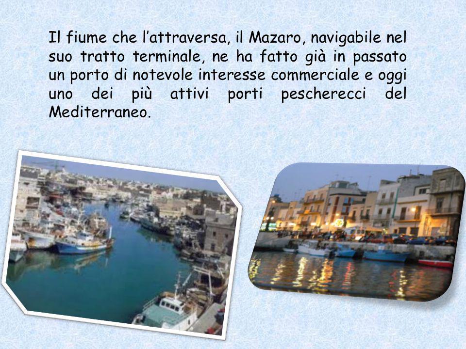 Il fiume che lattraversa, il Mazaro, navigabile nel suo tratto terminale, ne ha fatto già in passato un porto di notevole interesse commerciale e oggi uno dei più attivi porti pescherecci del Mediterraneo.
