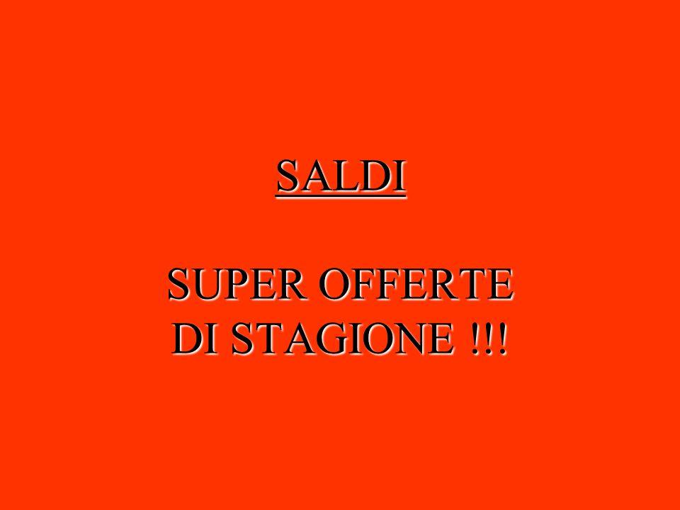 SALDI SUPER OFFERTE DI STAGIONE !!!