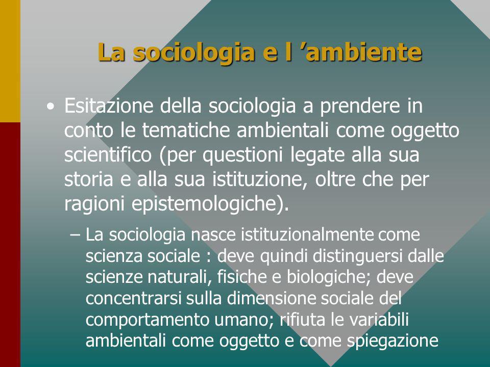 La sociologia e l ambiente Esitazione della sociologia a prendere in conto le tematiche ambientali come oggetto scientifico (per questioni legate alla sua storia e alla sua istituzione, oltre che per ragioni epistemologiche).