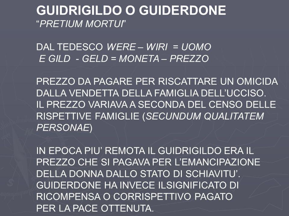 GUIDRIGILDO O GUIDERDONE PRETIUM MORTUI DAL TEDESCO WERE – WIRI = UOMO E GILD - GELD = MONETA – PREZZO PREZZO DA PAGARE PER RISCATTARE UN OMICIDA DALL
