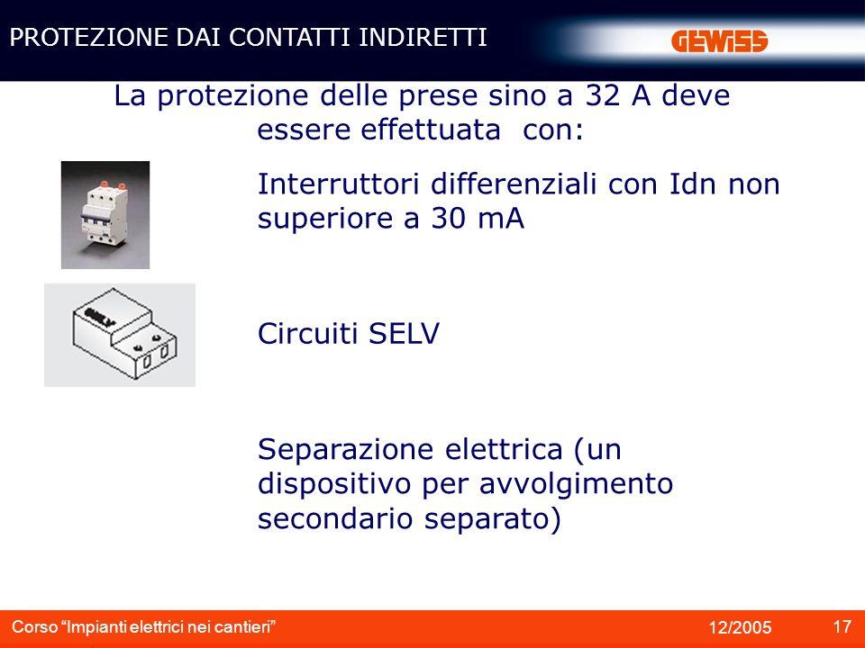 17 12/2005 Corso Impianti elettrici nei cantieri La protezione delle prese sino a 32 A deve essere effettuata con: Interruttori differenziali con Idn
