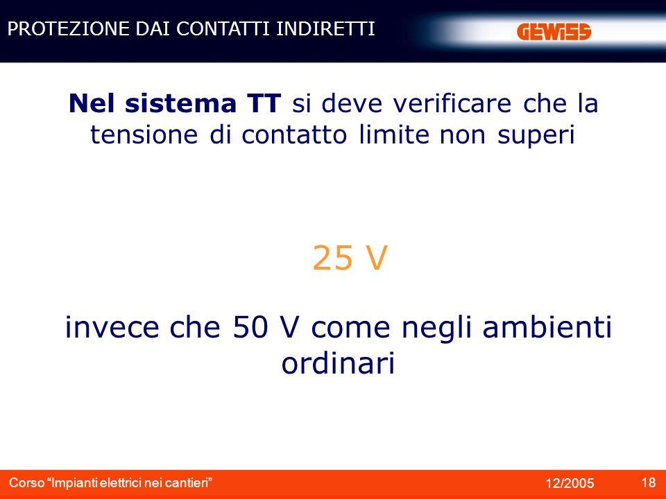 18 12/2005 Corso Impianti elettrici nei cantieri Nel sistema TT si deve verificare che la tensione di contatto limite non superi PROTEZIONE DAI CONTAT