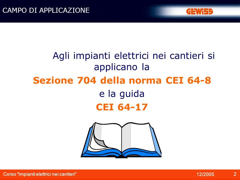 2 12/2005 Corso Impianti elettrici nei cantieri Agli impianti elettrici nei cantieri si applicano la Sezione 704 della norma CEI 64-8 e la guida CEI 6