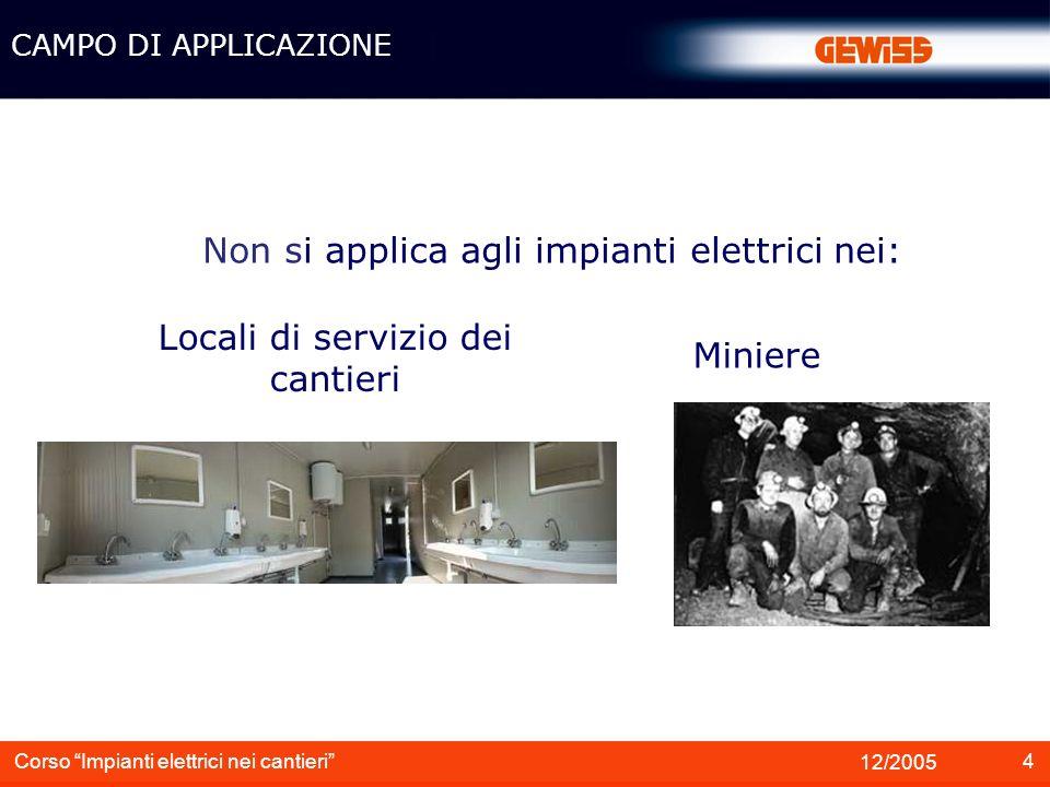 4 12/2005 Corso Impianti elettrici nei cantieri Non si applica agli impianti elettrici nei: Locali di servizio dei cantieri Miniere CAMPO DI APPLICAZI