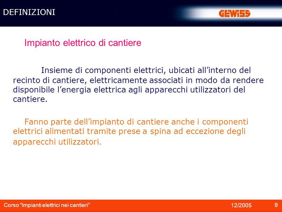 9 12/2005 Corso Impianti elettrici nei cantieri Impianto elettrico di cantiere Insieme di componenti elettrici, ubicati allinterno del recinto di cant
