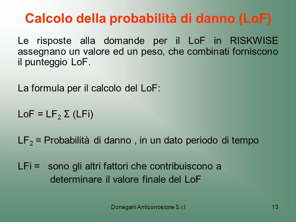 Donegani Anticorrosione S.r.l13 Calcolo della probabilità di danno (LoF) Le risposte alla domande per il LoF in RISKWISE assegnano un valore ed un pes