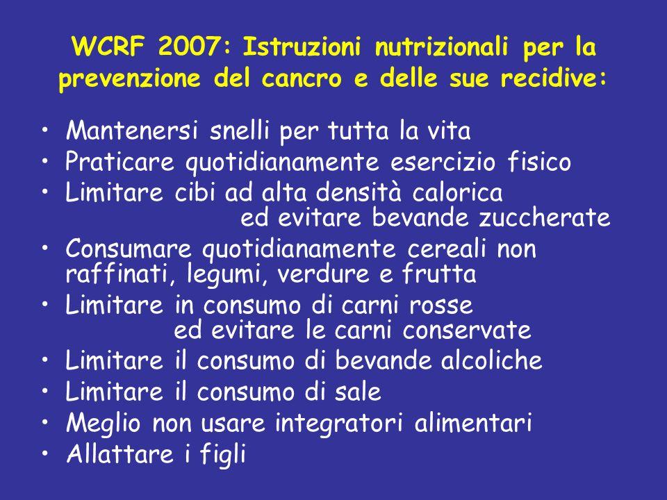 WCRF 2007: Istruzioni nutrizionali per la prevenzione del cancro e delle sue recidive: Mantenersi snelli per tutta la vita Praticare quotidianamente e