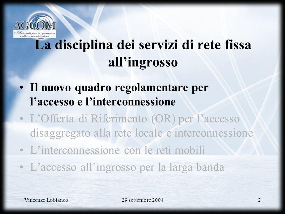 Vincenzo Lobianco29 settembre 20043 Le norme di riferimento nel nuovo quadro Codice delle Comunicazioni ( D.lgs n.259 del 1° Agosto 2003) –Direttiva Quadro : 2002/21/CE –Direttiva Accesso ed Interconnessione : 2002/19/CE –Direttiva Autorizzazioni : 2002/20/CE –Direttiva Servizio Universale : 2002/22/CE –Raccomandazione sui mercati rilevanti :(2003)497 Direttiva concorrenza : 2002/77/CE Direttiva Privacy : 2002/58/CE Testo Unico
