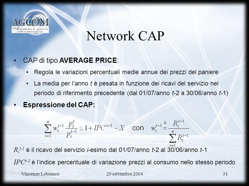 Vincenzo Lobianco29 settembre 200431 Network CAP CAP di tipo AVERAGE PRICE: Regola le variazioni percentuali medie annue dei prezzi del paniere La media per lanno t è pesata in funzione dei ricavi del servizio nel periodo di riferimento precedente (dal 01/07/anno t-2 a 30/06/anno t-1) Espressione del CAP: R i t-1 è il ricavo del servizio i-esimo dal 01/07/anno t-2 al 30/06/anno t-1 IPC t-1 è lindice percentuale di variazione prezzi al consumo nello stesso periodo