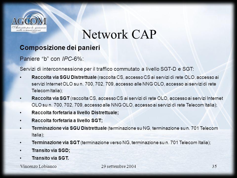 Vincenzo Lobianco29 settembre 200435 Network CAP Composizione dei panieri Paniere b con IPC-6%: Servizi di interconnessione per il traffico commutato a livello SGT-D e SGT: Raccolta via SGU Distrettuale (raccolta CS, accesso CS ai servizi di rete OLO, accesso ai servizi Internet OLO su n.