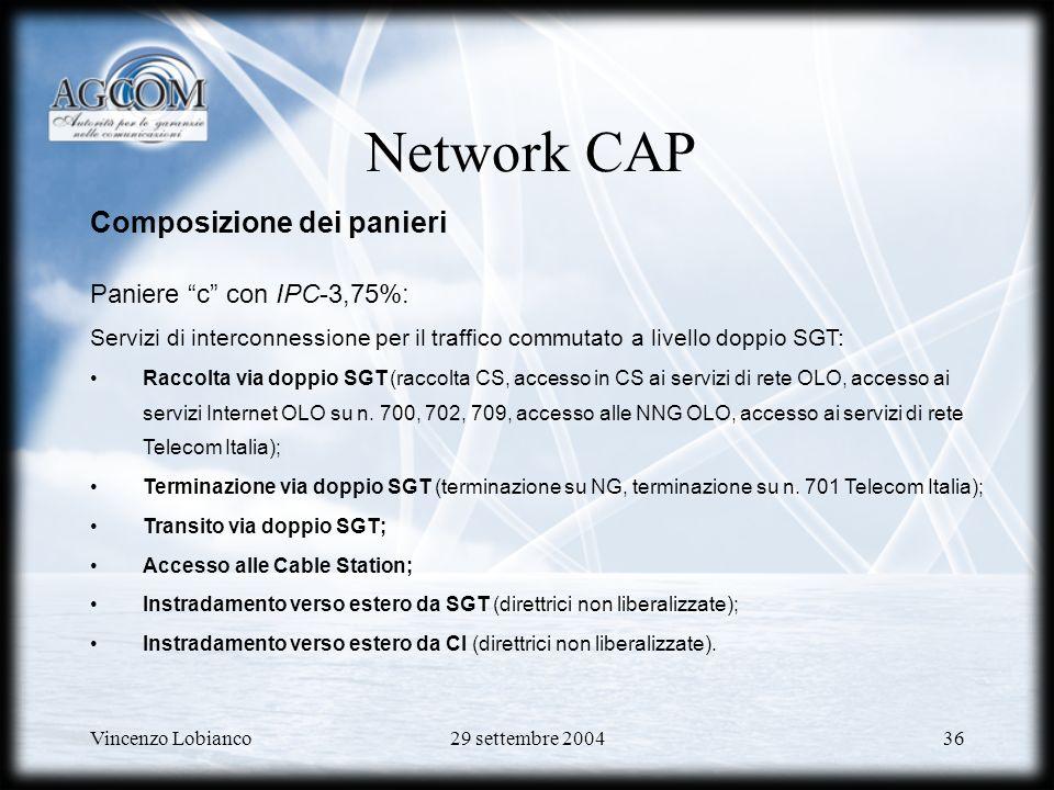 Vincenzo Lobianco29 settembre 200436 Network CAP Composizione dei panieri Paniere c con IPC-3,75%: Servizi di interconnessione per il traffico commutato a livello doppio SGT: Raccolta via doppio SGT (raccolta CS, accesso in CS ai servizi di rete OLO, accesso ai servizi Internet OLO su n.