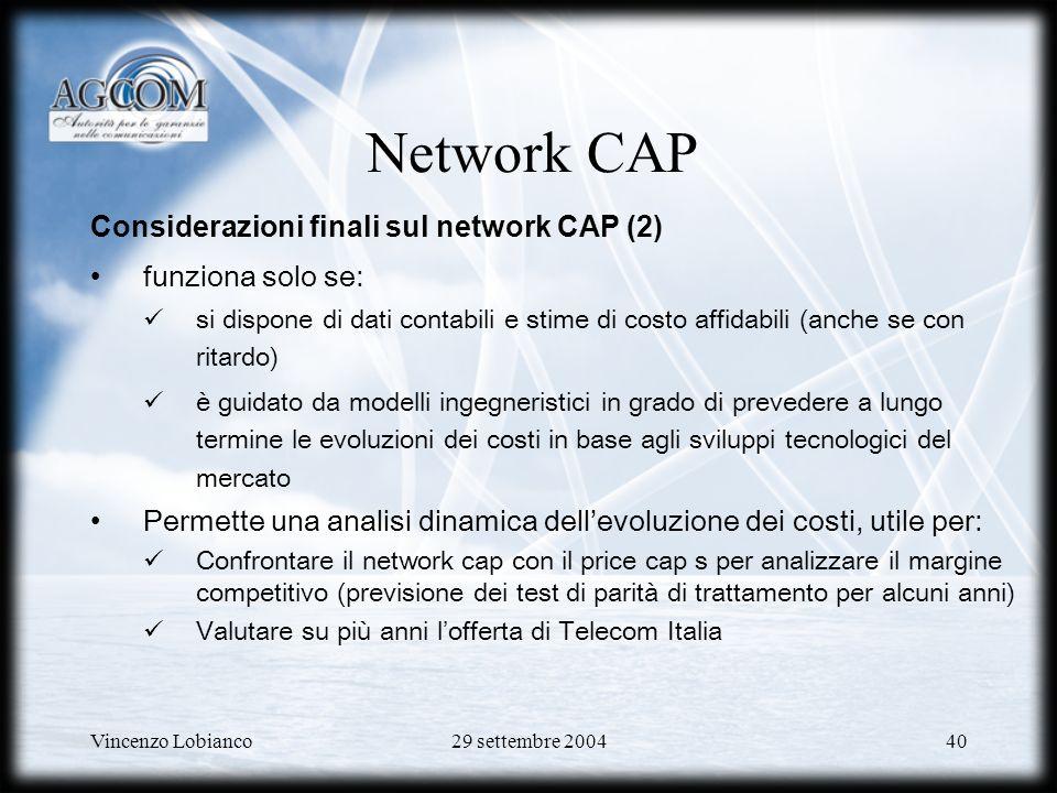 Vincenzo Lobianco29 settembre 200440 Network CAP Considerazioni finali sul network CAP (2) funziona solo se: si dispone di dati contabili e stime di costo affidabili (anche se con ritardo) è guidato da modelli ingegneristici in grado di prevedere a lungo termine le evoluzioni dei costi in base agli sviluppi tecnologici del mercato Permette una analisi dinamica dellevoluzione dei costi, utile per: Confrontare il network cap con il price cap s per analizzare il margine competitivo (previsione dei test di parità di trattamento per alcuni anni) Valutare su più anni lofferta di Telecom Italia