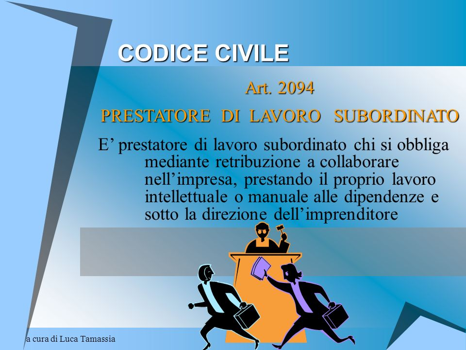 a cura di Luca Tamassia CODICE CIVILE Art. 2094 PRESTATORE DI LAVORO SUBORDINATO E prestatore di lavoro subordinato chi si obbliga mediante retribuzio