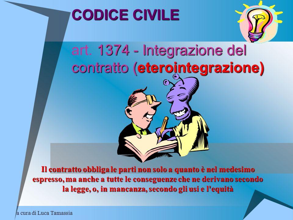a cura di Luca Tamassia CODICE CIVILE 1374 - Integrazione del contratto (eterointegrazione) CODICE CIVILE art. 1374 - Integrazione del contratto (eter