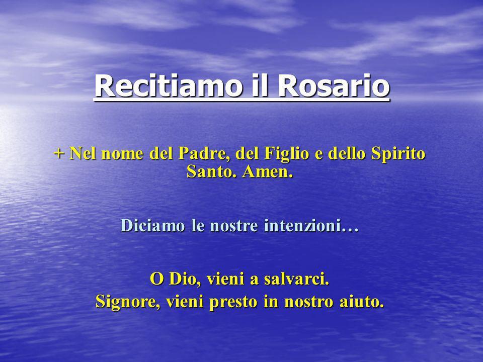Recitiamo il Rosario + Nel nome del Padre, del Figlio e dello Spirito Santo. Amen. Diciamo le nostre intenzioni… O Dio, vieni a salvarci. Signore, vie