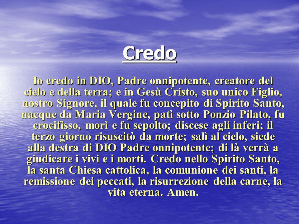 Credo Io credo in DIO, Padre onnipotente, creatore del cielo e della terra; e in Gesù Cristo, suo unico Figlio, nostro Signore, il quale fu concepito