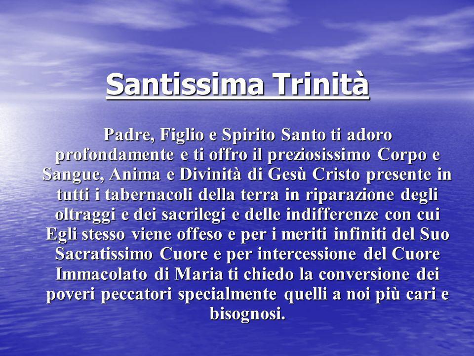 Santissima Trinità Padre, Figlio e Spirito Santo ti adoro profondamente e ti offro il preziosissimo Corpo e Sangue, Anima e Divinità di Gesù Cristo pr