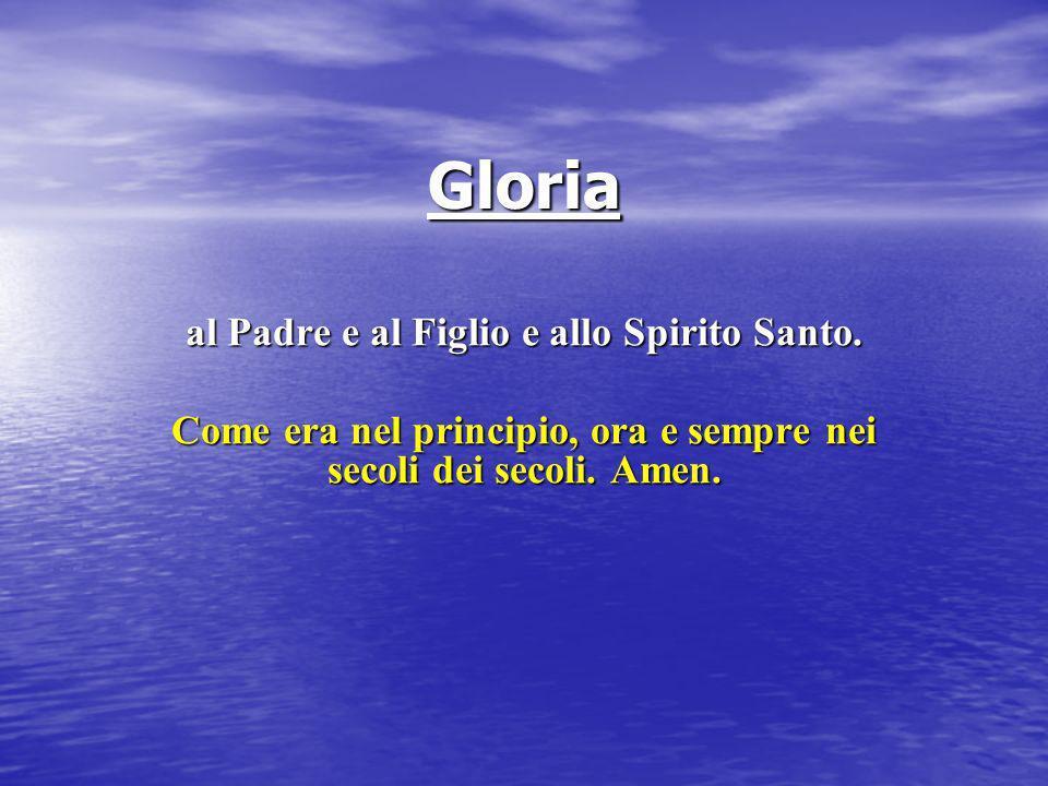 Gloria al Padre e al Figlio e allo Spirito Santo. Come era nel principio, ora e sempre nei secoli dei secoli. Amen.