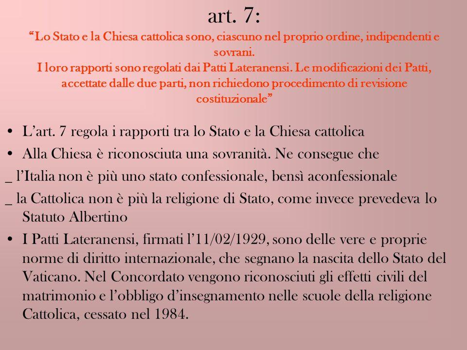 art. 7: Lo Stato e la Chiesa cattolica sono, ciascuno nel proprio ordine, indipendenti e sovrani. I loro rapporti sono regolati dai Patti Lateranensi.