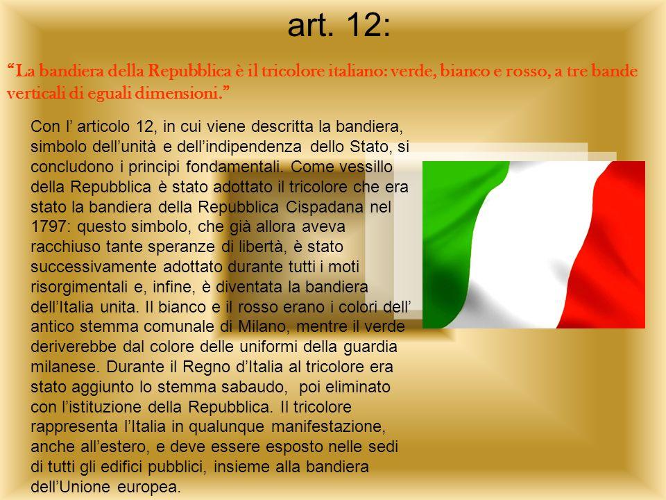 art. 12: La bandiera della Repubblica è il tricolore italiano: verde, bianco e rosso, a tre bande verticali di eguali dimensioni. Con l articolo 12, i