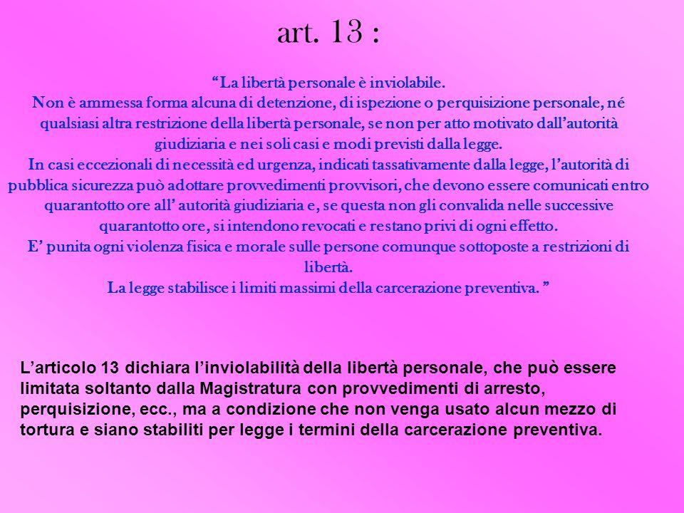 art. 13 : La libertà personale è inviolabile. Non è ammessa forma alcuna di detenzione, di ispezione o perquisizione personale, né qualsiasi altra res