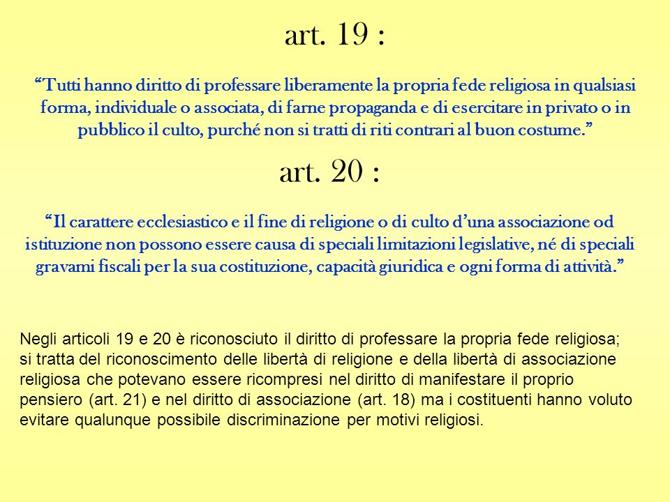 art. 19 : Tutti hanno diritto di professare liberamente la propria fede religiosa in qualsiasi forma, individuale o associata, di farne propaganda e d