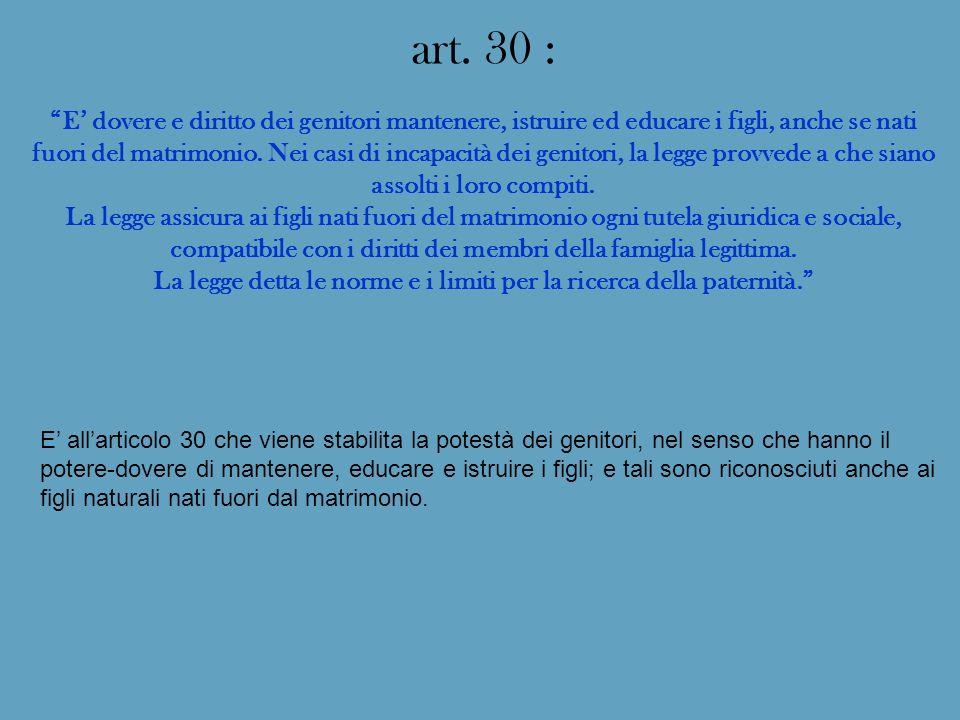 art. 30 : E dovere e diritto dei genitori mantenere, istruire ed educare i figli, anche se nati fuori del matrimonio. Nei casi di incapacità dei genit