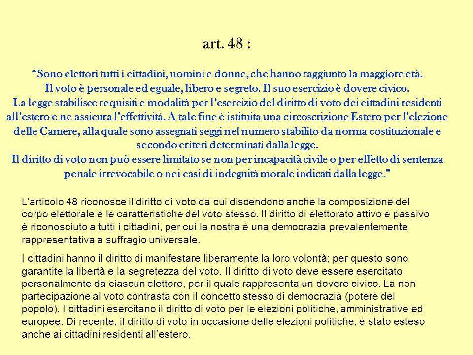 art. 48 : Sono elettori tutti i cittadini, uomini e donne, che hanno raggiunto la maggiore età. Il voto è personale ed eguale, libero e segreto. Il su