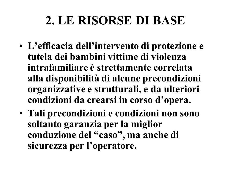 2. LE RISORSE DI BASE Lefficacia dellintervento di protezione e tutela dei bambini vittime di violenza intrafamiliare è strettamente correlata alla di