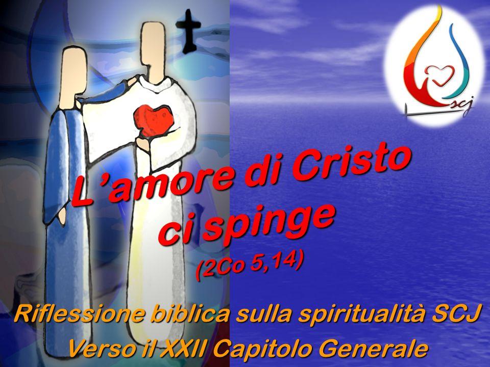 Riflessione biblica sulla spiritualità SCJ Verso il XXII Capitolo Generale Lamore di Cristo ci spinge (2Co 5,14)