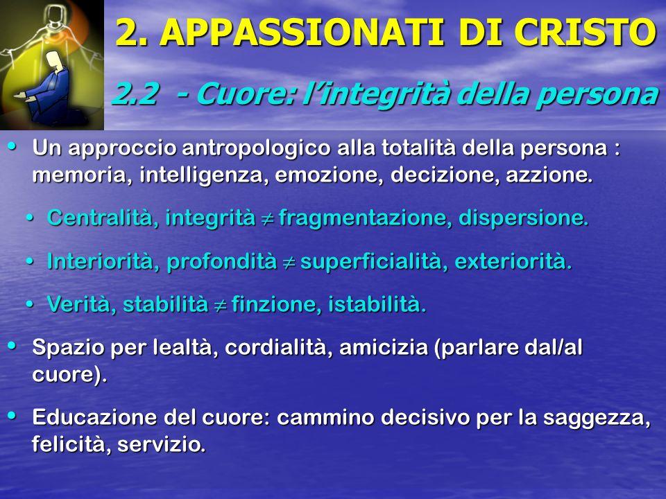 2. APPASSIONATI DI CRISTO 2.2 - Cuore: lintegrità della persona Un approccio antropologico alla totalità della persona : memoria, intelligenza, emozio