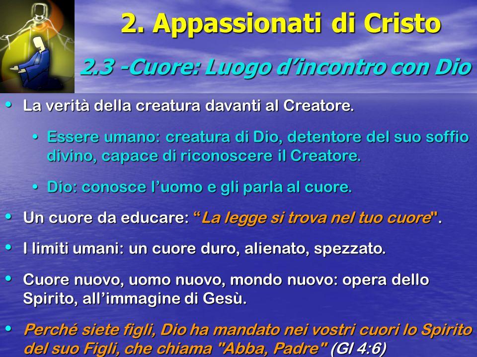 2. Appassionati di Cristo 2.3 -Cuore: Luogo dincontro con Dio La verità della creatura davanti al Creatore. La verità della creatura davanti al Creato