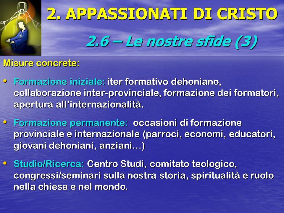 2. APPASSIONATI DI CRISTO 2.6 – Le nostre sfide (3) Misure concrete: Formazione iniziale: iter formativo dehoniano, collaborazione inter-provinciale,