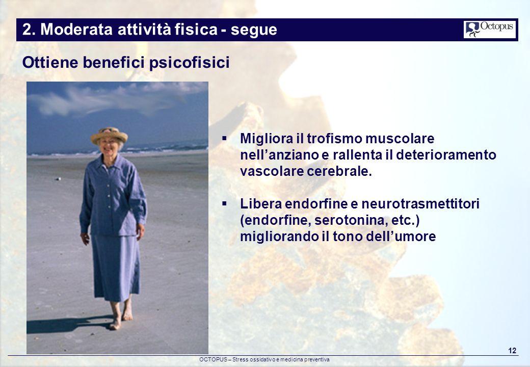 OCTOPUS – Stress ossidativo e medicina preventiva 12 2. Moderata attività fisica - segue Ottiene benefici psicofisici Migliora il trofismo muscolare n