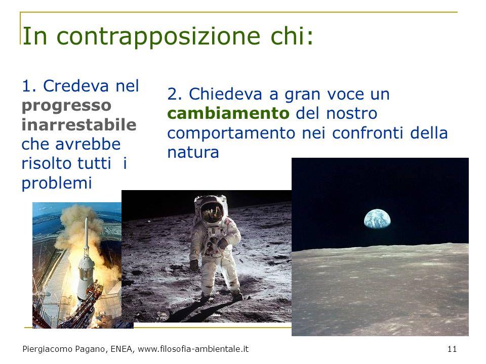 Piergiacomo Pagano, ENEA, www.filosofia-ambientale.it 11 In contrapposizione chi: 1. Credeva nel progresso inarrestabile che avrebbe risolto tutti i p